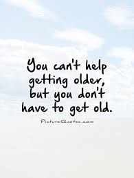 You can't help getting older, but you don't have to get old quote ...