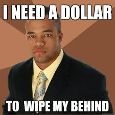 I need a dollar to wipe my behind - Successful Black Man - quickmeme via Relatably.com