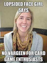 Lopsided Face Girl Says No vargeen for card game enthusiasts ... via Relatably.com