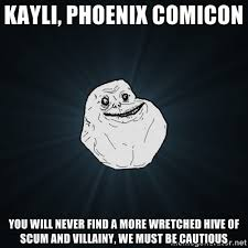 KAYLI, PHOENIX COMICON YOU WILL NEVER FIND A MORE WRETCHED HIVE OF ... via Relatably.com