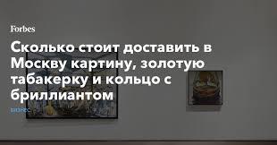 Сколько стоит доставить в Москву <b>картину</b>, золотую табакерку и ...