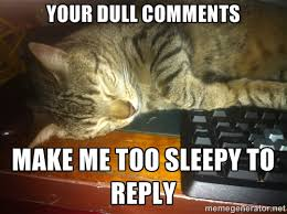 Your dull comments make me too sleepy to reply - Howard the ... via Relatably.com