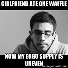 GIRLFRIEND ATE ONE WAFFLE NOW MY EGGO SUPPLY IS UNEVEN - Jose's ... via Relatably.com
