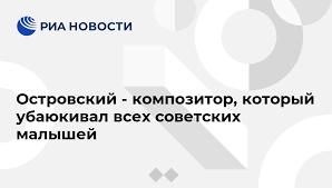 Островский - композитор, который убаюкивал всех советских ...