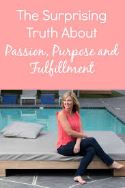 the surprising truth about passion purpose fulfillment but i know i wasn t thinking about serving the world when i was desperately job searching to get out of my stressful job because i was absolutely completely
