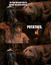My son, we need you to repair the dark crystal. Potatoes. - ADHD ... via Relatably.com