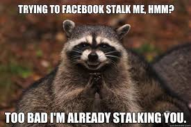 trying to Facebook stalk me, hmm? Too bad I'm already stalking you ... via Relatably.com
