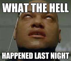 WHAT THE HELL HAPPENED LAST NIGHT - Hangover Morpheus - quickmeme via Relatably.com