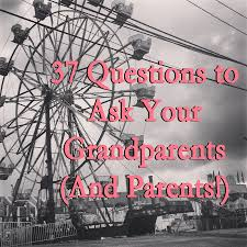 questions to ask your grandparents and parents jen nelson 37 questions to ask your grandparents jen darling