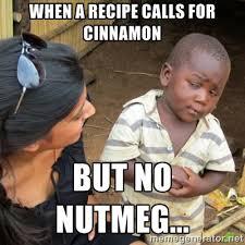 When a recipe calls for cinnamon But no nutmeg... - Skeptical 3rd ... via Relatably.com