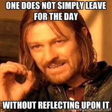 one does not simply leave for the day without reflecting upon it ... via Relatably.com