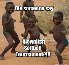 Meme Maker - Did someone say Slowpitch Softball Tournament ... via Relatably.com