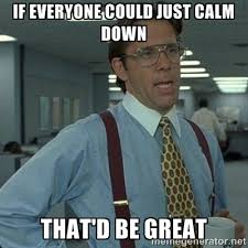 If everyone could just calm down That'd be great - Yeah that'd be ... via Relatably.com