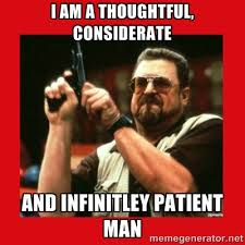 I am a thoughtful, considerate And infinitley patient man - Angry ... via Relatably.com
