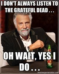 I DON'T ALWAYS LISTEN TO THE GRATEFUL DEAD . . . OH WAIT, YES I DO ... via Relatably.com