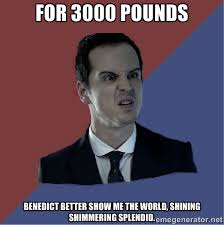 for 3000 pounds Benedict better show me the world, shining ... via Relatably.com