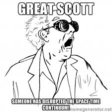 Great scott someone has disrupted the space time continuum ... via Relatably.com
