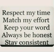 Respect my time. Match my effort. Keep your word. Always be honest ...