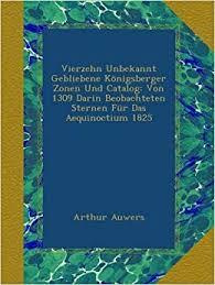 arthur auwers vierzehn unbekannt gebliebene konigsberger zonen und catalog von 1309 darin beobachteten sternen fur das aequinoctium 1825