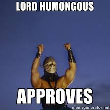 LORD HUMONGOUS APPROVES - LordH APPROVES | Meme Generator via Relatably.com