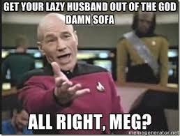 get your lazy husband out of the god damn sofa all right, meg ... via Relatably.com