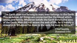 """The Earth does not belong to man; Man belongs to the Earth"""" 