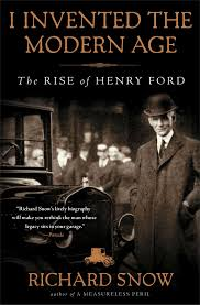 i invented the modern age the rise of henry ford richard snow i invented the modern age the rise of henry ford richard snow 9781451645583 com books