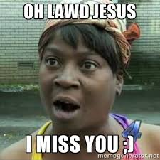 OH LAWD JESUS I miss you ;) - Sweet Brown OH LAWD JESUS | Meme ... via Relatably.com