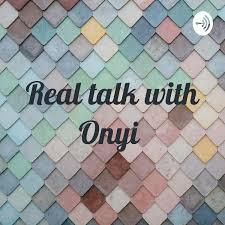 Real talk with Onyi