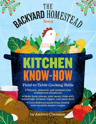 the backyard homestead book of kitchen know how field to table the backyard homestead book of kitchen know how field to table cooking skills andrea chesman 9781612122045 amazon com books