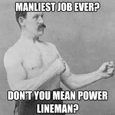 Manliest Job Ever? Don't you mean Power lineman? - overly manly ... via Relatably.com