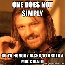 one does not simply go to hungry jacks to order a macchiato - one ... via Relatably.com
