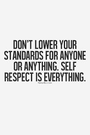 Don't lower your standards for anyone or anything. Self respect is ... via Relatably.com