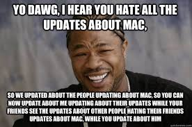 YO DAWG, I HEAR YOU hate all the updates about mac, so we updated ... via Relatably.com