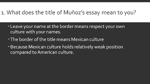What does the title of Mu  oz     s essay mean to you      Leave your