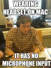 Wearing headset on mac It has no microphone input - Misc - quickmeme via Relatably.com