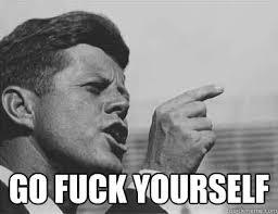Fuck you - Pissed Off JFK - quickmeme via Relatably.com