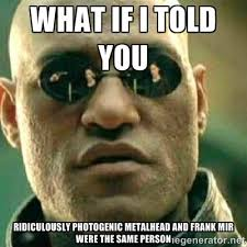 what if i told you ridiculously photogenic metalhead and frank mir ... via Relatably.com