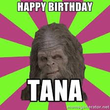 Happy Birthday TANA - sassy sasquatch | Meme Generator via Relatably.com