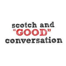 "scotch and ""GOOD"" conversation"