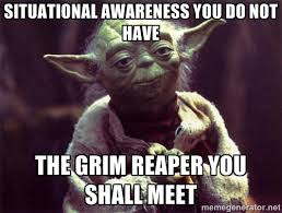 SITUATIONAL AWARENESS YOU DO NOT HAVE THE GRIM REAPER YOU SHALL ... via Relatably.com