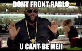 Dont Front pablo U cant be me!! meme - Rick Ross (5093) | Memes Happen via Relatably.com