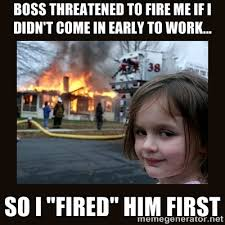 boss threatened to fire me if I didn't come in early to work... so ... via Relatably.com