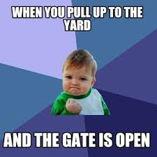 Meme Maker - When you pull up to the yard And the gate is open ... via Relatably.com