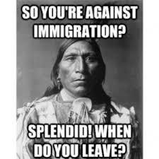 So you're against immigration? Splendid! When do you leave? via Relatably.com