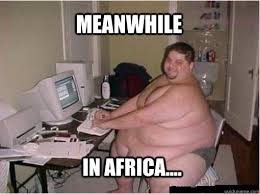 Meanwhile In africa.... - The Random Fat Guy - quickmeme via Relatably.com