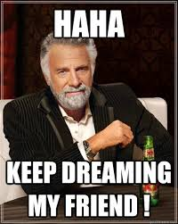 HAHA Keep dreaming my friend ! - The Most Interesting Man In The ... via Relatably.com