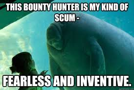 This bounty hunter is my kind of scum - fearless and inventive ... via Relatably.com