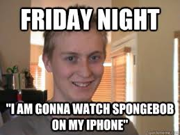 "Friday Night ""I am gonna watch Spongebob on my iPhone"" - Awkward ... via Relatably.com"