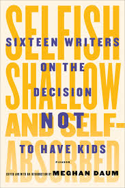 selfish shallow and self absorbed book excerpt anna holmes on this essay appears in the forthcoming book selfish shallow and self absorbed sixteen writers on the decision not to have kids